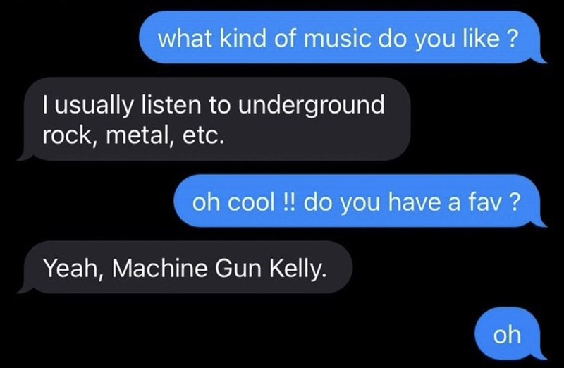 Font - what kind of music do you like ? T usually listen to underground rock, metal, etc. oh cool ! do you have a fav ? Yeah, Machine Gun Kelly. oh