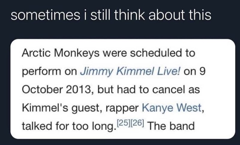 Rectangle - sometimes i still think about this Arctic Monkeys were scheduled to perform on Jimmy Kimmel Live! on 9 October 2013, but had to cancel as Kimmel's guest, rapper Kanye West, talked for too long. 25||26] The band