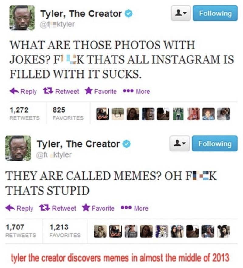 """Product - Tyler, The Creator @1 """"ktyler Following WHAT ARE THOSE PHOTOS WITH JOKES? F'K THATS ALL INSTAGRAM IS FILLED WITH IT SUCKS. Reply Retweet *Favorite More 關 1,272 825 RETWEETS FAVORITES Tyler, The Creator @ft ktyler Following THEY ARE CALLED MEMES? OH FI-CK THATS STUPID Reply Retweet Favorite More 1,707 1,213 RETWEETS FAVORITES tyler the creator discovers memes in almost the middle of 2013"""