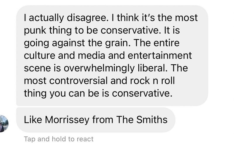 Font - I actually disagree. I think it's the most punk thing to be conservative. It is going against the grain. The entire culture and media and entertainment scene is overwhelmingly liberal. The most controversial and rockn roll thing you can be is conservative. Like Morrissey from The Smiths Tap and hold to react