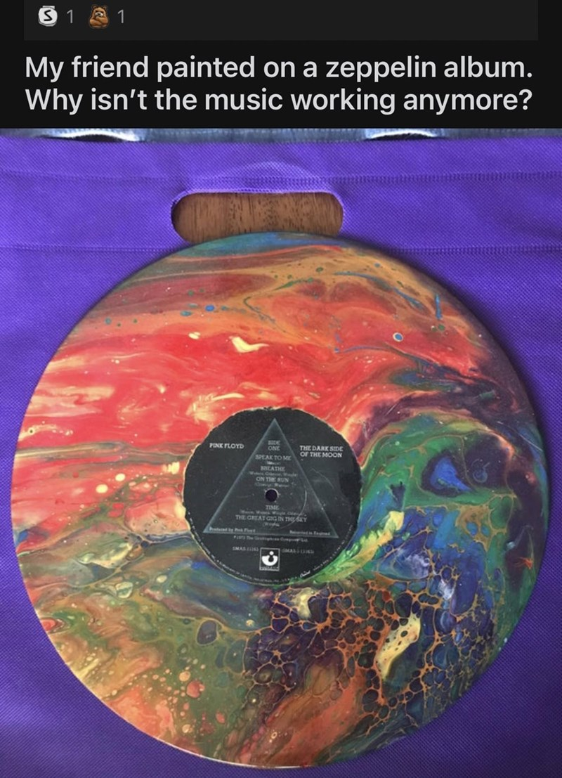 World - 3 1 A 1 My friend painted on a zeppelin album. Why isn't the music working anymore? BIDE ONE PINK FLOYD THE DARK SIDE OF THE MOON SPEAK TO MK BHEATHE ON THE RUN TIME Menn Wanns THE CREAT CIG N THY he L SMAS IS MAL