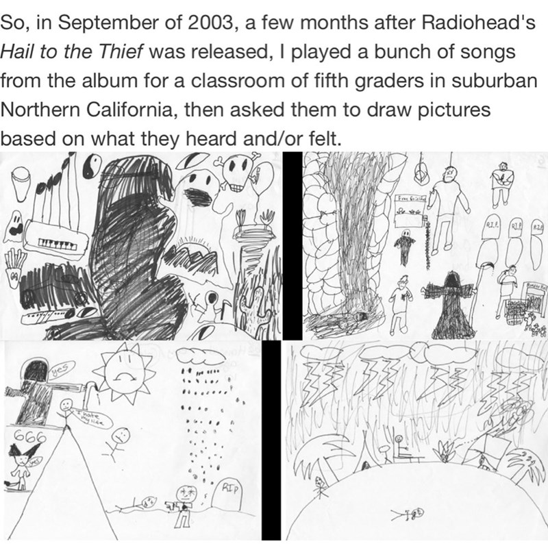 White - So, in September of 2003, a few months after Radiohead's Hail to the Thief was released, I played a bunch of songs from the album for a classroom of fifth graders in suburban Northern California, then asked them to draw pictures based on what they heard and/or felt. RI.P. .... hate 666 RIP