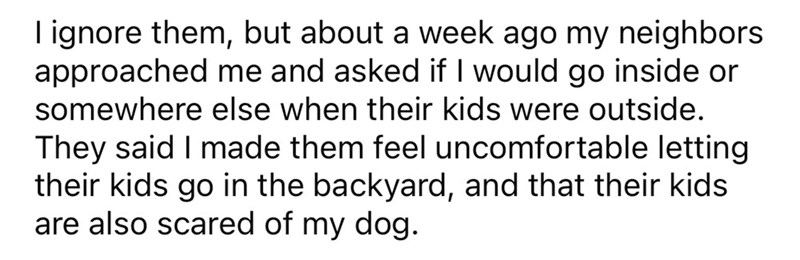Font - I ignore them, but about a week ago my neighbors approached me and asked if I would go inside or somewhere else when their kids were outside. They said I made them feel uncomfortable letting their kids go in the backyard, and that their kids are also scared of my dog.
