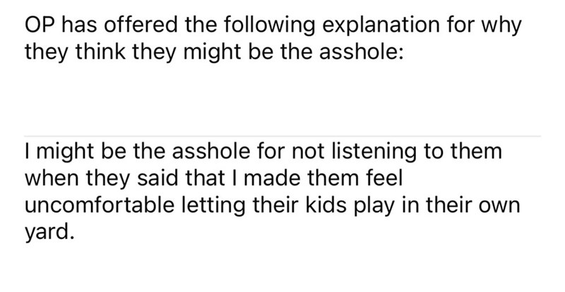 Font - OP has offered the following explanation for why they think they might be the asshole: I might be the asshole for not listening to them when they said that I made them feel uncomfortable letting their kids play in their own yard.