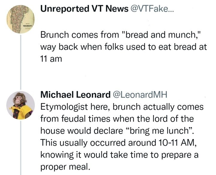 """Font - Unreported VT News @VTFake... VER期內。 Brunch comes from """"bread and munch,"""" way back when folks used to eat bread at 11 am Michael Leonard @LeonardMH Etymologist here, brunch actually comes from feudal times when the lord of the house would declare """"bring me lunch"""". This usually occurred around 10-11 AM, knowing it would take time to prepare a proper meal."""