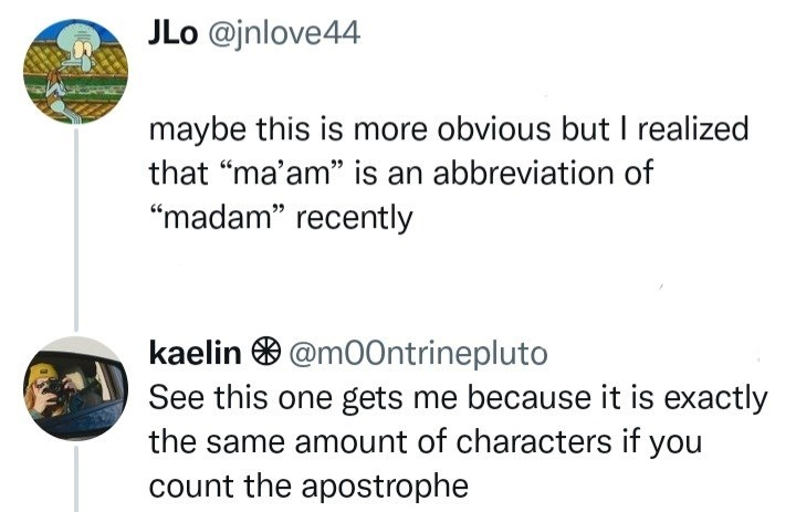 """Terrestrial plant - JLo @jnlove44 maybe this is more obvious but I realized that """"ma'am"""" is an abbreviation of """"madam"""" recently kaelin O @m00ntrinepluto See this one gets me because it is exactly the same amount of characters if you count the apostrophe"""