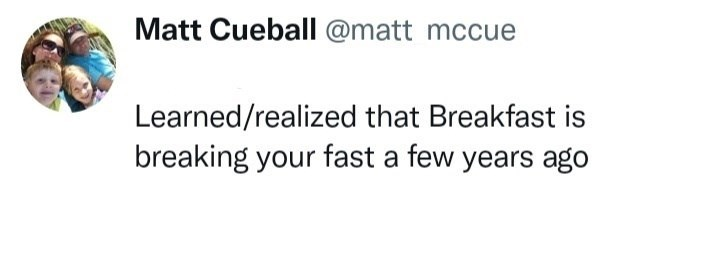 Rectangle - Matt Cueball @matt mccue Learned/realized that Breakfast is breaking your fast a few years ago