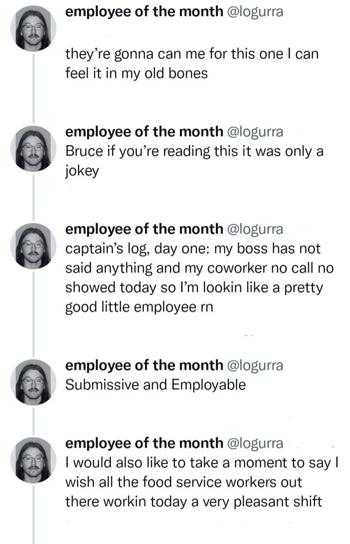 Font - employee of the month @logurra they're gonna can me for this one I can feel it in my old bones employee of the month @logurra Bruce if you're reading this it was only a jokey employee of the month @logurra captain's log, day one: my boss has not said anything and my coworker no call no showed today so l'm lookin like a pretty good little employee rn employee of the month @logurra Submissive and Employable employee of the month @logurra I would also like to take a moment to say I wish all
