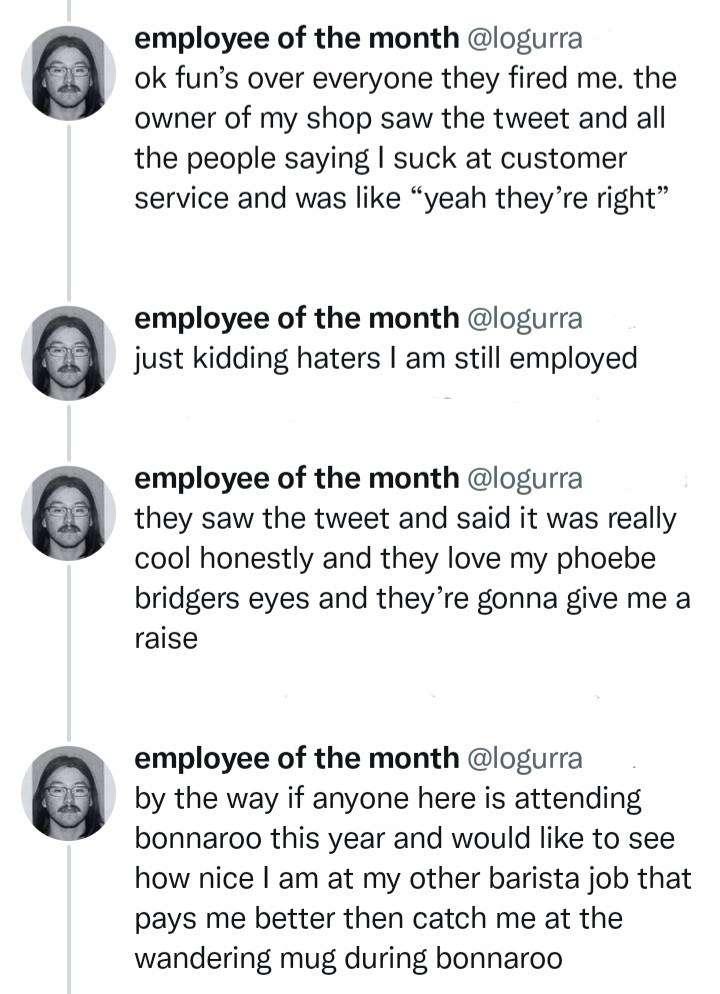 """Font - employee of the month @logurra ok fun's over everyone they fired me. the owner of my shop saw the tweet and all the people saying I suck at customer service and was like """"yeah they're right"""" employee of the month @logurra just kidding haters I am still employed employee of the month @logurra they saw the tweet and said it was really cool honestly and they love my phoebe bridgers eyes and they're gonna give me a raise employee of the month @logurra by the way if anyone here is attending bo"""