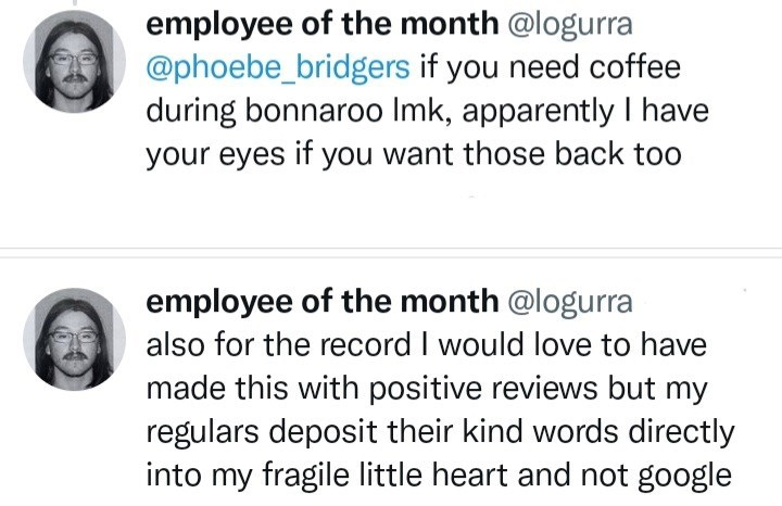 Organism - employee of the month @logurra @phoebe_bridgers if you need coffee during bonnaroo Imk, apparently I have your eyes if you want those back too employee of the month @logurra also for the record I would love to have made this with positive reviews but my regulars deposit their kind words directly into my fragile little heart and not google