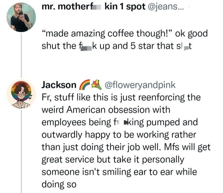 """Font - mr. motherf kin 1 spot @jeans... """"made amazing coffee though!"""" ok good shut the f k up and 5 star that slt @floweryandpink Fr, stuff like this is just reenforcing the Jackson weird American obsession with employees being fi king pumped and outwardly happy to be working rather than just doing their job well. Mfs will get great service but take it personally someone isn't smiling ear to ear while doing so"""