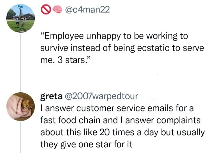 """Organism - @c4man22 """"Employee unhappy to be working to survive instead of being ecstatic to serve me. 3 stars."""" greta @2007warpedtour I answer customer service emails for a fast food chain and I answer complaints about this like 20 times a day but usually they give one star for it"""