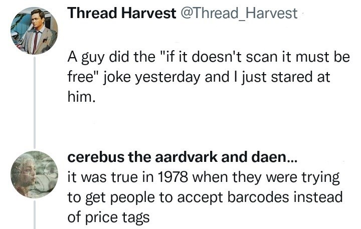 """Font - Thread Harvest @Thread_Harvest A guy did the """"if it doesn't scan it must be free"""" joke yesterday and I just stared at him. cerebus the aardvark and daen.. it was true in 1978 when they were trying to get people to accept barcodes instead of price tags"""