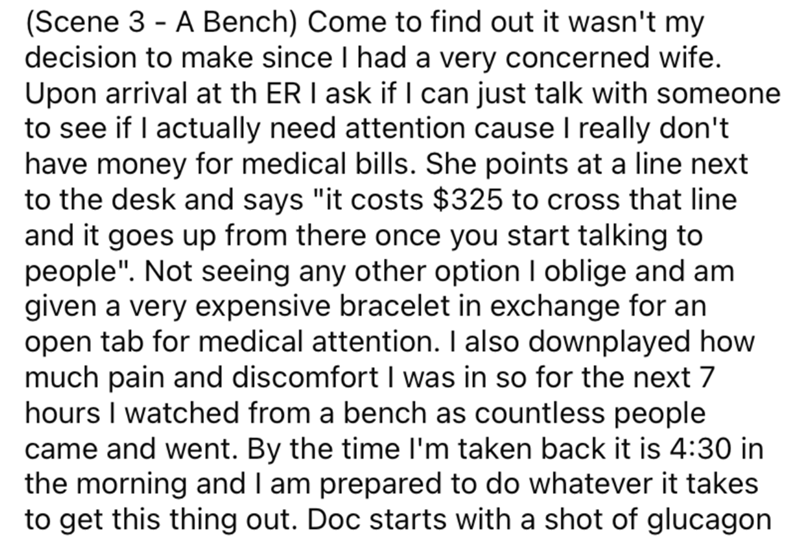 """Font - (Scene 3 - A Bench) Come to find out it wasn't my decision to make since I had a very concerned wife. Upon arrival at th ER I ask if I can just talk with someone to see if I actually need attention cause I really don't have money for medical bills. She points at a line next to the desk and says """"it costs $325 to cross that line and it goes up from there once you start talking to people"""". Not seeing any other option I oblige and am given a very expensive bracelet in exchange for an open ta"""