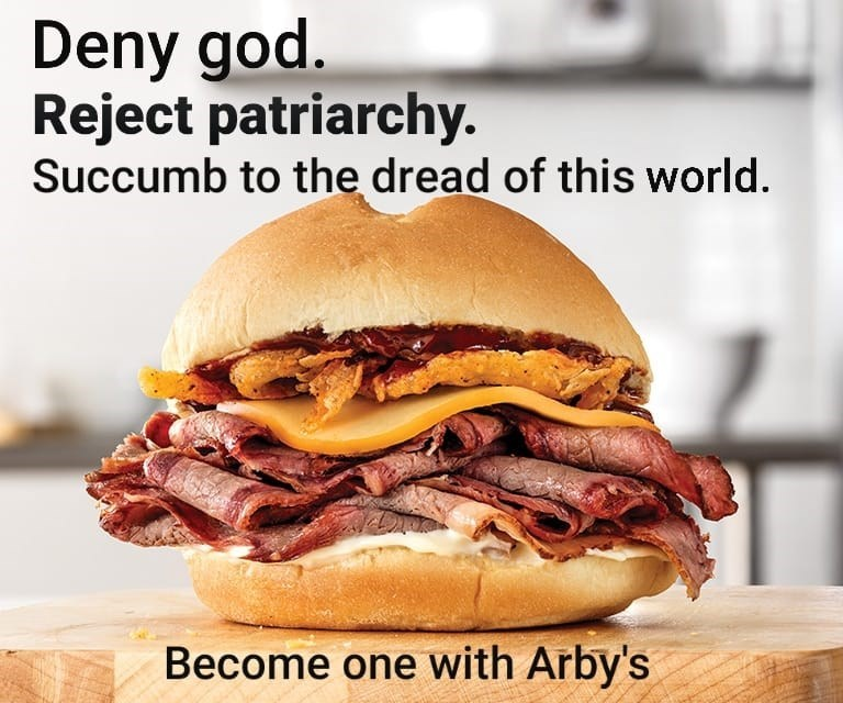 Food - Deny god. Reject patriarchy. Succumb to the dread of this world. Become one with Arby's