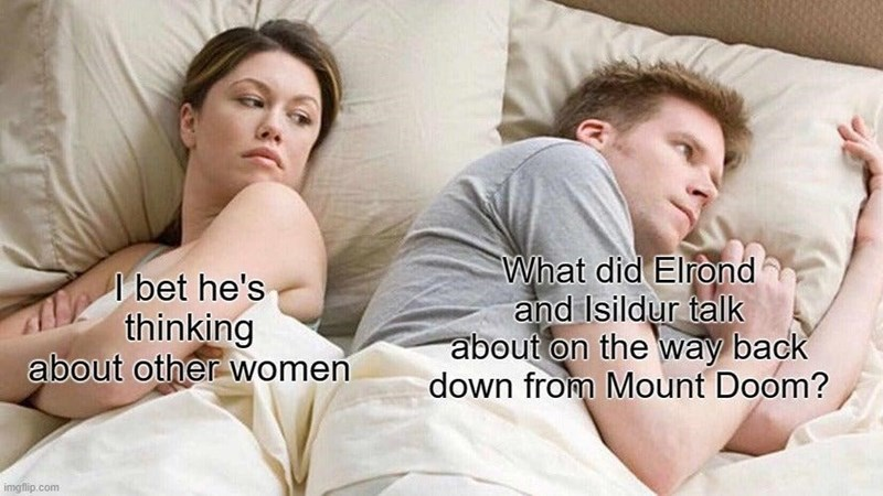 Hair - I bet he's thinking about other women What did Elrond and Isildur talk about on the way back down from Mount Doom? imgflip.com