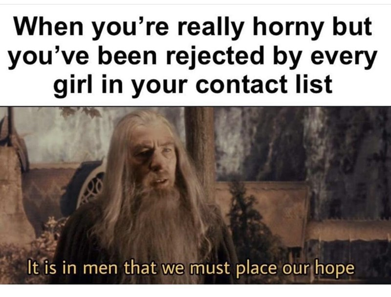 Vertebrate - When you're really horny but you've been rejected by every girl in your contact list It is in men that we must place our hope