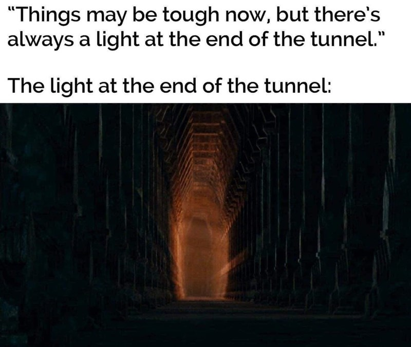 """Font - """"Things may be tough now, but there's always a light at the end of the tunnel."""" The light at the end of the tunnel:"""