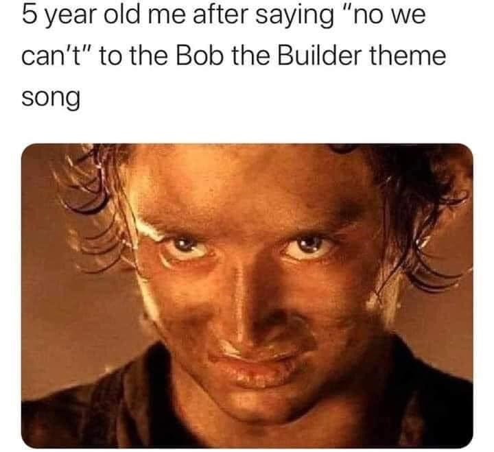 """Forehead - 5 year old me after saying """"no we can't"""" to the Bob the Builder theme song"""