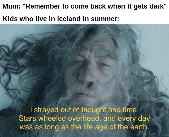 """Forehead - Mum: """"Remember to come back when it gets dark"""" Kids who live in Iceland in summer: I strayed out of thought and tíme. Stars wheeled overhead, and every day was as long as the life age of the earth."""