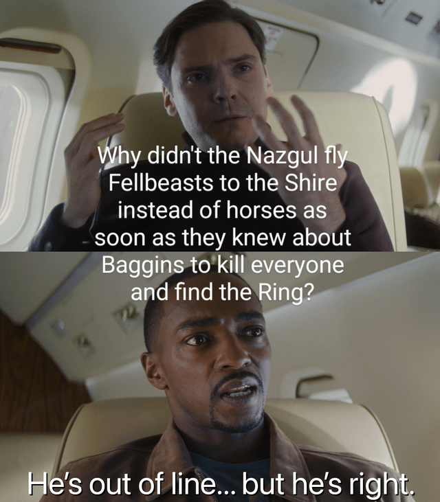 Forehead - Why didn't the Nazgul fly Fellbeasts to the Shire instead of horses as soon as they knew about Baggins to'kill everyone and find the Ring? He's out of line... but he's right.