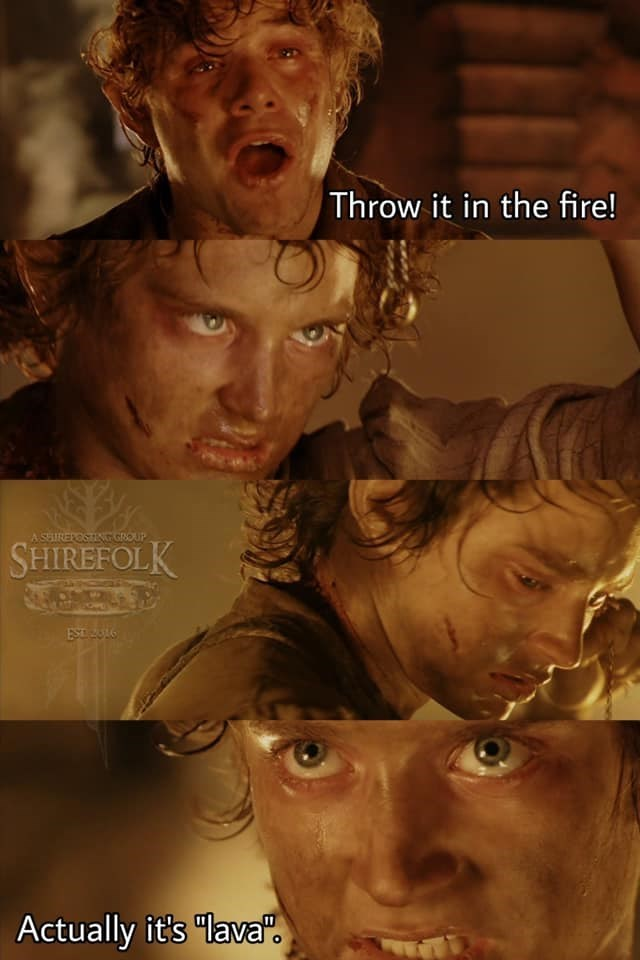 """Head - Throw it in the fire! ASEIREPOSTING GROUP SHIREFOLK Actually it's """"lava""""."""