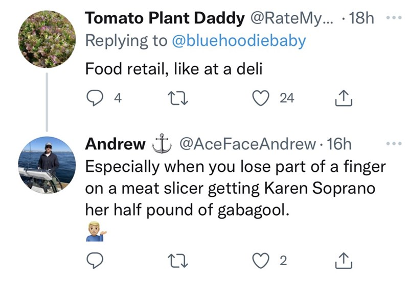 Product - Tomato Plant Daddy @RateMy... · 18h Replying to @bluehoodiebaby ... Food retail, like at a deli 24 Andrew t @AceFaceAndrew 16h Especially when you lose part of a finger on a meat slicer getting Karen Soprano her half pound of gabagool.