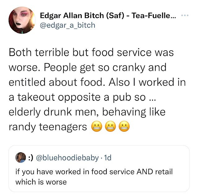 Font - Edgar Allan Bitch (Saf) - Tea-Fuelle... @edgar_a_bitch ... Both terrible but food service was worse. People get so cranky and entitled about food. Also I worked in a takeout opposite a pub so ... elderly drunk men, behaving like randy teenagers e :) @bluehoodiebaby · 1d if you have worked in food service AND retail which is worse