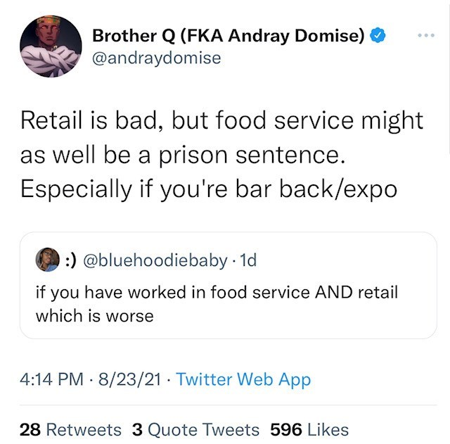 Font - Brother Q (FKA Andray Domise) @andraydomise ... Retail is bad, but food service might as well be a prison sentence. Especially if you're bar back/expo :) @bluehoodiebaby 1d if you have worked in food service AND retail which is worse 4:14 PM · 8/23/21 · Twitter Web App 28 Retweets 3 Quote Tweets 596 Likes
