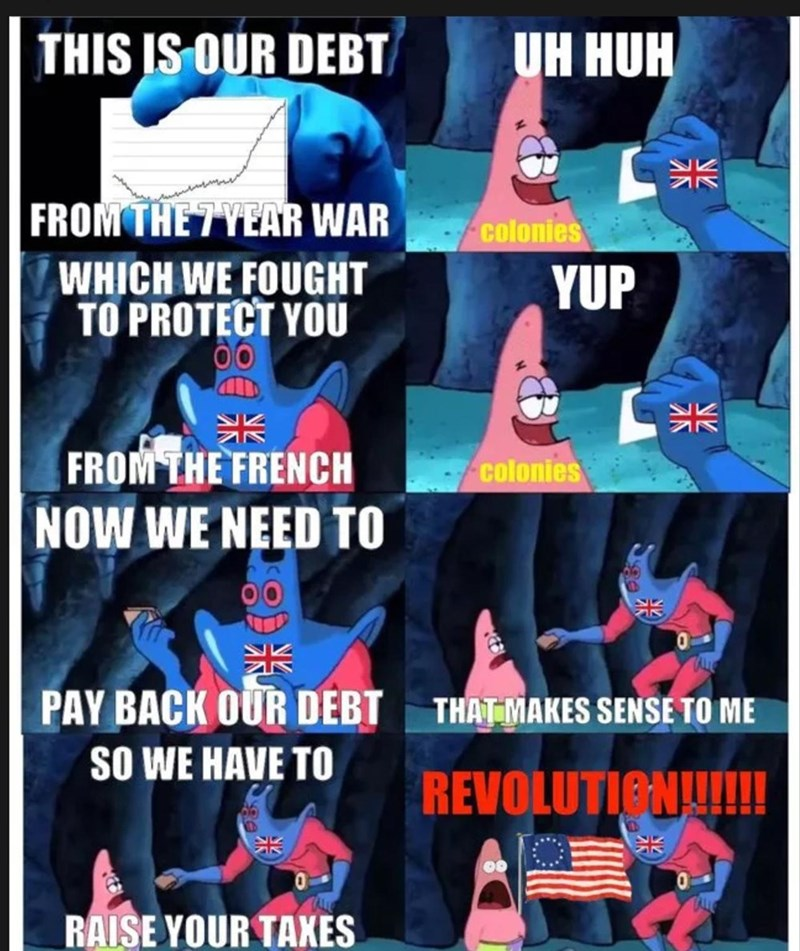 Font - THIS IS OUR DEBT UH HUH FROM THE 7YEAR WAR colonies WHICH WE FOUGHT TO PROTECT YOU YUP 米 FROM THE FRENCH NOW WE NEED TO colonies 米 PAY BACK OUR DEBT THATMAKES SENSE TO ME SO WE HAVE TO REVOLUTIONU! RAISE YOUR TAXES