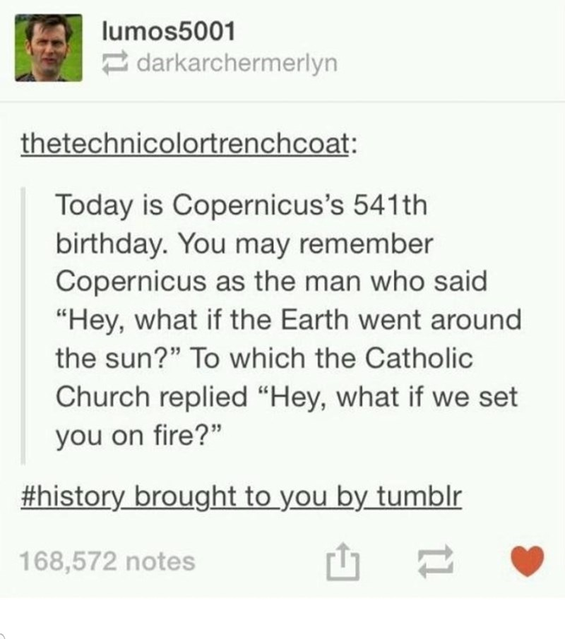 """Font - lumos5001 darkarchermerlyn thetechnicolortrenchcoat: Today is Copernicus's 541th birthday. You may remember Copernicus as the man who said """"Hey, what if the Earth went around the sun?"""" To which the Catholic Church replied """"Hey, what if we set you on fire?"""" #history brought to you by tumblr 168,572 notes"""