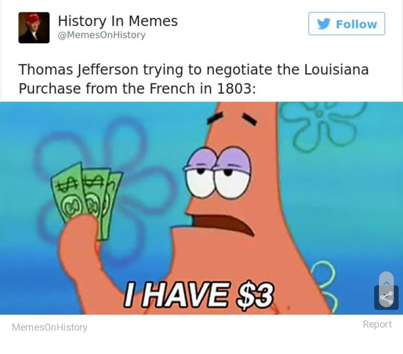 Facial expression - History In Memes @MemesOnHistory Follow Thomas Jefferson trying to negotiate the Louisiana Purchase from the French in 1803: %24 I HAVE $3 MemesOnHistory Report $8
