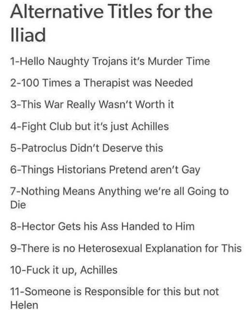 Font - Alternative Titles for the lliad 1-Hello Naughty Trojans it's Murder Time 2-100 Times a Therapist was Needed 3-This War Really Wasn't Worth it 4-Fight Club but it's just Achilles 5-Patroclus Didn't Deserve this 6-Things Historians Pretend aren't Gay 7-Nothing Means Anything we're all Going to Die 8-Hector Gets his Ass Handed to Him 9-There is no Heterosexual Explanation for This 10-Fuck it up, Achilles 11-Someone is Responsible for this but not Helen