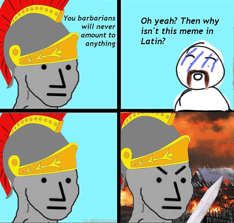 Chin - You barbarians Oh yeah? Then why isn't this meme in Latin? will never amount to anything 000 0 Oc historymen