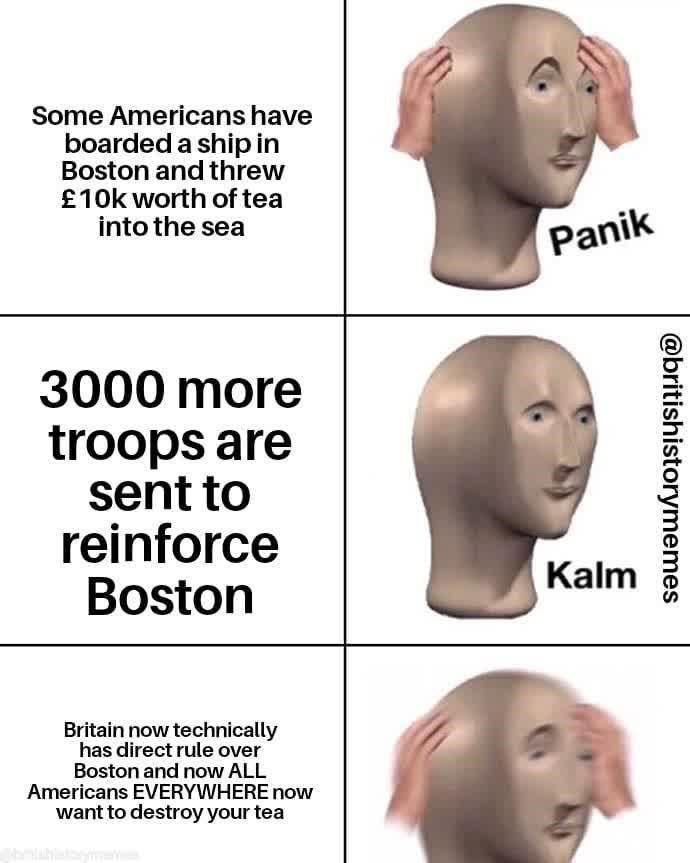 Forehead - Some Americans have boarded a ship in Boston and threw £10k worth of tea into the sea Panik 3000 more troops are sent to reinforce Boston Kalm Britain now technically has direct rule over Boston and now ALL Americans EVERYWHERE now want to destroy your tea @britishistorymemes