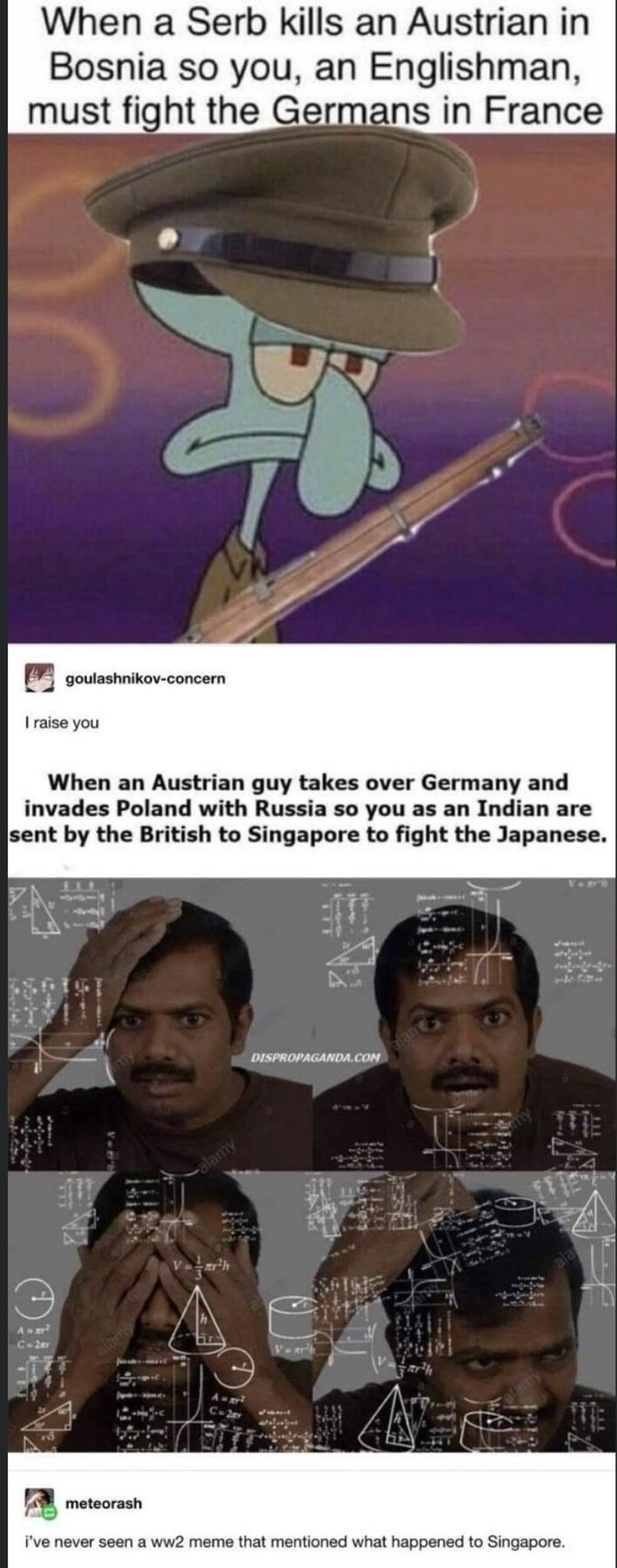 Forehead - When a Serb kills an Austrian in Bosnia so you, an Englishman, must fight the Germans in France goulashnikov-concern I raise you When an Austrian guy takes over Germany and invades Poland with Russia so you as an Indian are sent by the British to Singapore to fight the Japanese. DISPROPAGANDA.COM lan alamy Vrh A C-2er alarm Vr C-2a meteorash i've never seen a ww2 meme that mentioned what happened to Singapore. tel TIT