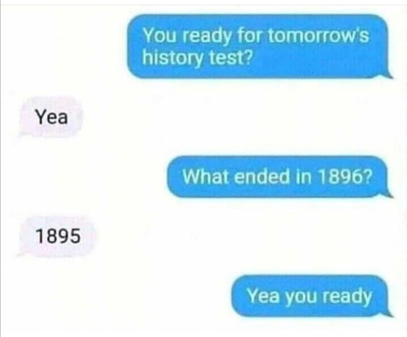 Product - You ready for tomorrow's history test? Yea What ended in 1896? 1895 Yea you ready