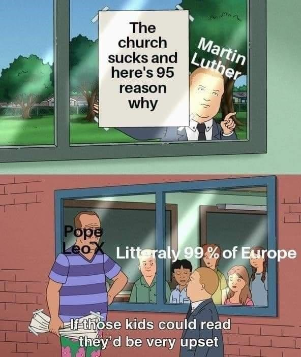 Green - sucks and Luther The church Martin here's 95 reason why Pope LeoX Litteraly 99% of Europe lf those kids could read they'd be very upset