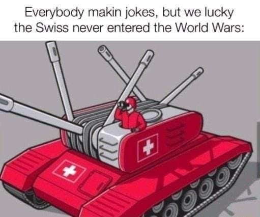 Tank - Everybody makin jokes, but we lucky the Swiss never entered the World Wars: ALW