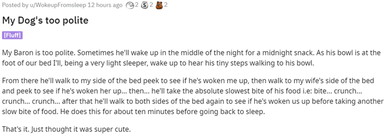 Font - Posted by u/WokeupFromsleep 12 hours ago 2 S 2 A 2 My Dog's too polite [Fluff] My Baron is too polite. Sometimes he'll wake up in the middle of the night for a midnight snack. As his bowl is at the foot of our bed I'll, being a very light sleeper, wake up to hear his tiny steps walking to his bowl. From there he'll walk to my side of the bed peek to see if he's woken me up, then walk to my wife's side of the bed and peek to see if he's woken her up... then.. he'll take the absolute slowes
