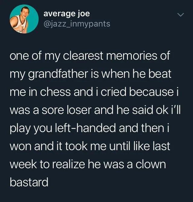 Font - average joe @jazz_inmypants one of my clearest memories of my grandfather is when he beat me in chess and i cried because i was a sore loser and he said ok i'll play you left-handed and theni won and it took me until like last week to realize he was a clown bastard