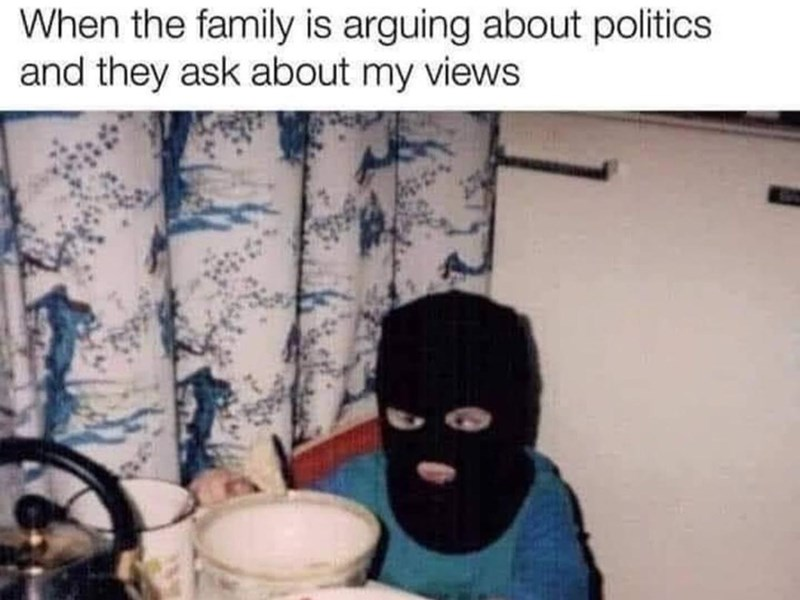 Human body - When the family is arguing about politics and they ask about my views