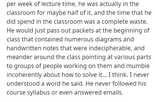 Font - per week of lecture time, he was actually in the classroom for maybe half of it, and the time that he did spend in the classroom was a complete waste. He would just pass out packets at the beginning of class that contained numerous diagrams and handwritten notes that were indecipherable, and meander around the class pointing at various parts to groups of people working on them and mumble incoherently about how to solve it... I think. I never understood a word he said. He never followed hi