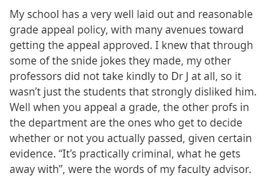 """Font - My school has a very well laid out and reasonable grade appeal policy, with many avenues toward getting the appeal approved. I knew that through some of the snide jokes they made, my other professors did not take kindly to Dr J at all, so it wasn't just the students that strongly disliked him. Well when you appeal a grade, the other profs in the department are the ones who get to decide whether or not you actually passed, given certain evidence. """"It's practically criminal, what he gets aw"""