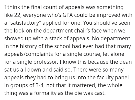 """Font - I think the final count of appeals was something like 22, everyone who's GPA could be improved with a """"satisfactory"""" applied for one. You should've seen the look on the department chair's face when we showed up with a stack of appeals. No department in the history of the school had ever had that many appeals/complaints for a single course, let alone for a single professor. I know this because the dean sat us all down and said so. There were so many appeals they had to bring us into the fa"""