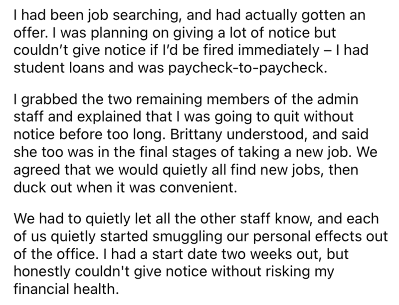 Font - I had been job searching, and had actually gotten an offer. I was planning on giving a lot of notice but couldn't give notice if l'd be fired immediately – I had student loans and was paycheck-to-paycheck. I grabbed the two remaining members of the admin staff and explained that I was going to quit without notice before too long. Brittany understood, and said she too was in the final stages of taking a new job. We agreed that we would quietly all find new jobs, then duck out when it was c