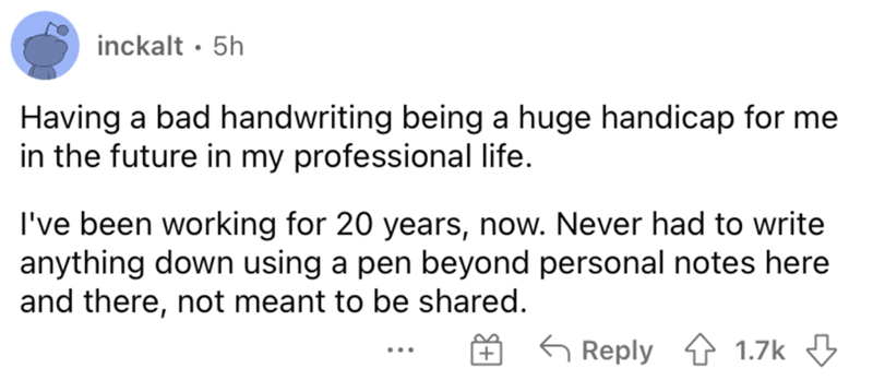 Font - inckalt · 5h Having a bad handwriting being a huge handicap for me in the future in my professional life. I've been working for 20 years, now. Never had to write anything down using a pen beyond personal notes here and there, not meant to be shared. G Reply 1 1.7k 3 ...