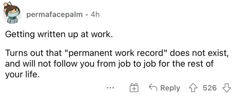 """Rectangle - permafacepalm · 4h Getting written up at work. Turns out that """"permanent work record"""" does not exist, and will not follow you from job to job for the rest of your life. 6 Reply 1 526 3 ..."""