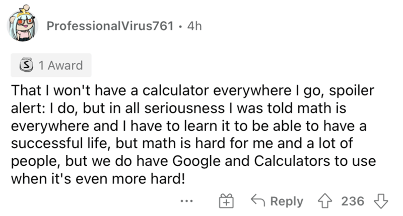 Font - ProfessionalVirus761 · 4h 3 1 Award That I won't have a calculator everywhere I go, spoiler alert: I do, but in all seriousness I was told math is everywhere and I have to learn it to be able to have a successful life, but math is hard for me and a lot of people, but we do have Google and Calculators to use when it's even more hard! 6 Reply 1 236