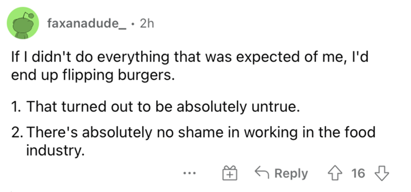 Font - faxanadude_ • 2h If I didn't do everything that was expected of me, l'd end up flipping burgers. 1. That turned out to be absolutely untrue. 2. There's absolutely no shame in working in the food industry. G Reply 4 16 3 ...